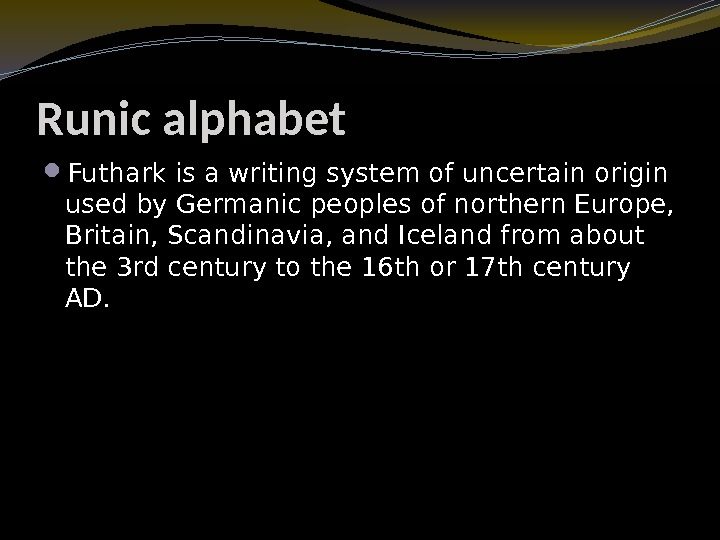 Runic alphabet Futhark is a writing system of uncertain origin used by Germanic peoples
