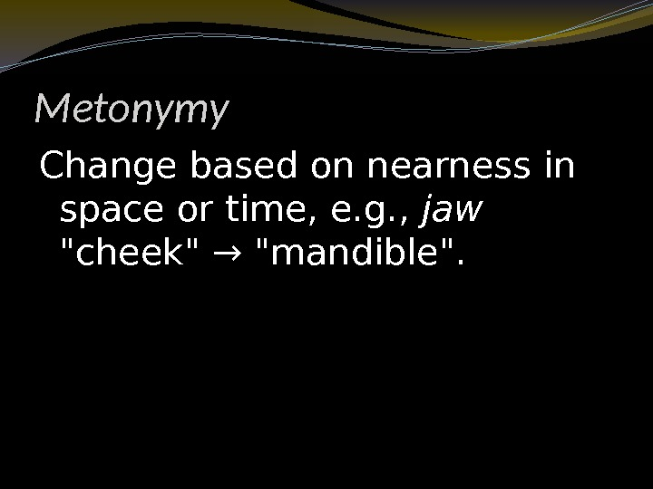Metonymy Change based on nearness in space or time, e. g. ,  jaw