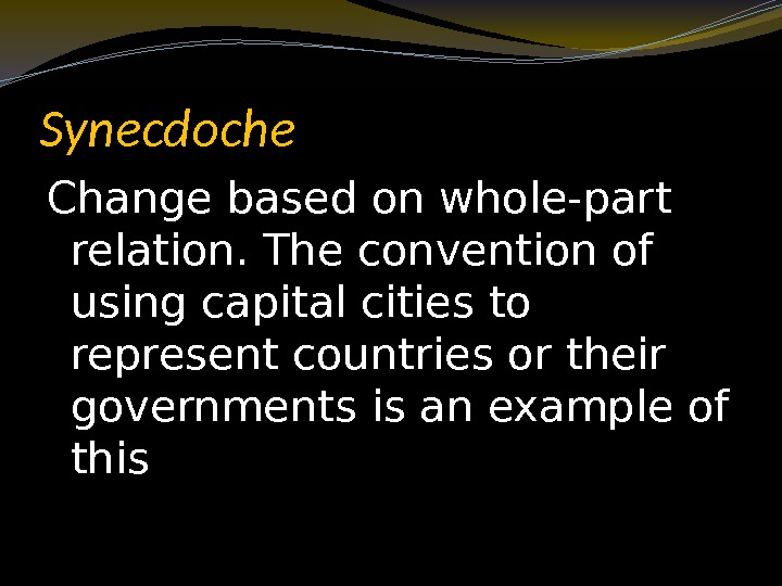 Synecdoche Change based on whole-part relation. The convention of using capital cities to represent