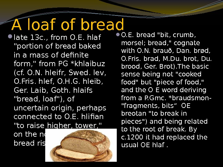 A loaf of bread late 13 c. , from O. E. hlaf portion of