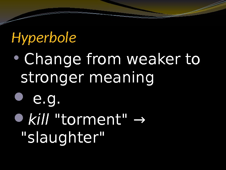 Hyperbole  Change from weaker to stronger meaning  e. g.  kill torment