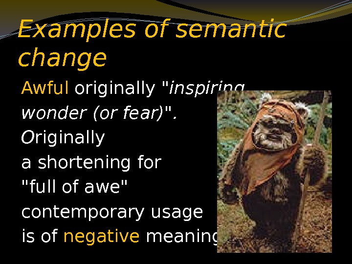 Examples of semantic change Awful originally inspiring wonder (or fear).  O riginally a