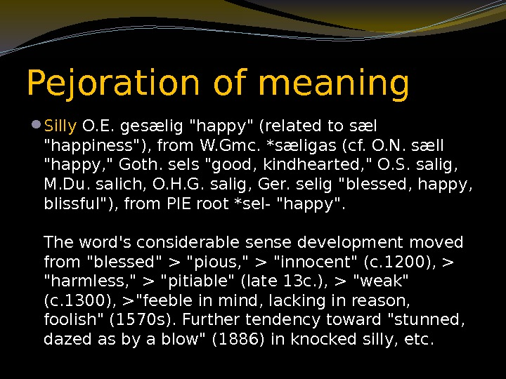 Pejoration of meaning  Silly O. E. gesælig happy (related to sæl happiness), from