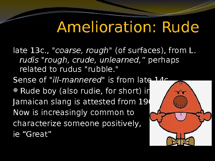 Amelioration: Rude late 13 c. ,  coarse, rough (of surfaces), from L.