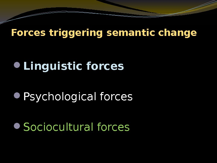 Forces triggering semantic change Linguistic forces Psychological forces Sociocultural forces