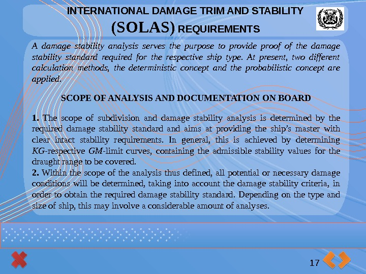 INTERNATIONAL DAMAGE TRIM AND STABILITY (SOLAS) REQUIREMENTS 17 A damage stability analysis serves the
