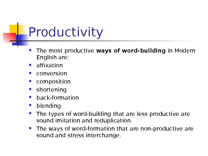 Productivity The most productive ways of word-building in Modern English are:  affixation conversion