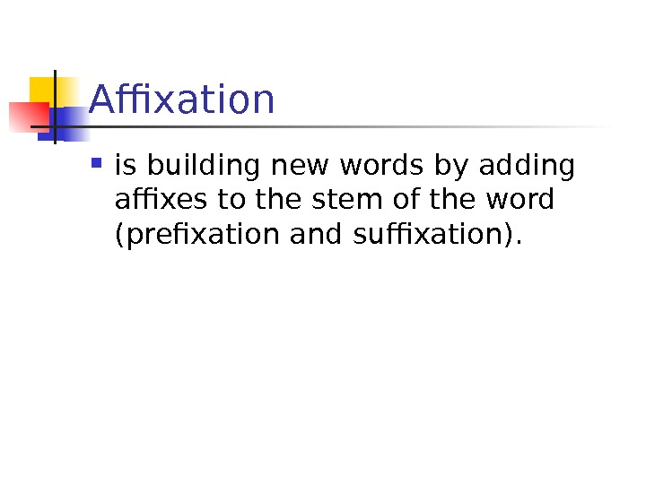 Affixation  is building new words by adding affixes to the stem of the
