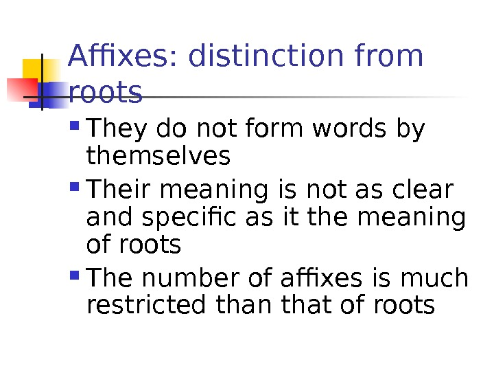 Affixes: distinction from roots They do not form words by themselves Their meaning is