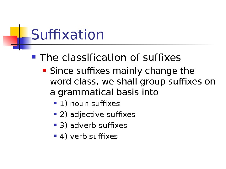 Suffixation The classification of suffixes Since suffixes mainly change the word class, we shall