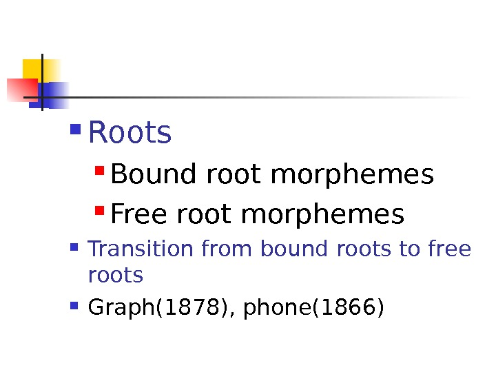 Roots Bound root morphemes Free root morphemes Transition from bound roots to free