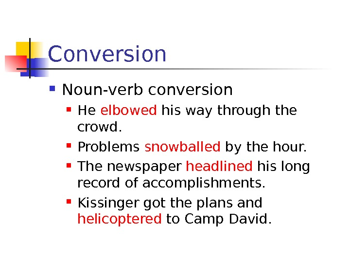 Conversion Noun-verb conversion He elbowed his way through the crowd.  Problems snowballed by