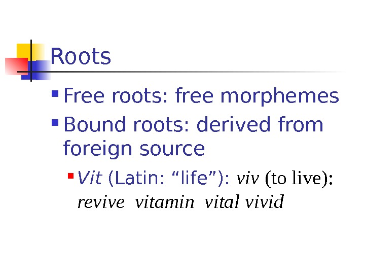 "Roots Free roots: free morphemes Bound roots: derived from foreign source Vit (Latin: ""life""):"