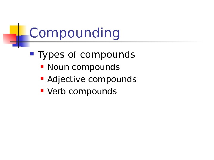 Compounding Types of compounds Noun compounds Adjective compounds Verb compounds