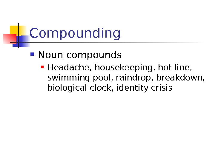 Compounding Noun compounds Headache, housekeeping, hot line,  swimming pool, raindrop, breakdown,  biological