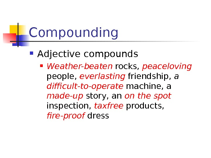 Compounding Adjective compounds Weather-beaten  rocks,  peaceloving  people,  everlasting friendship,