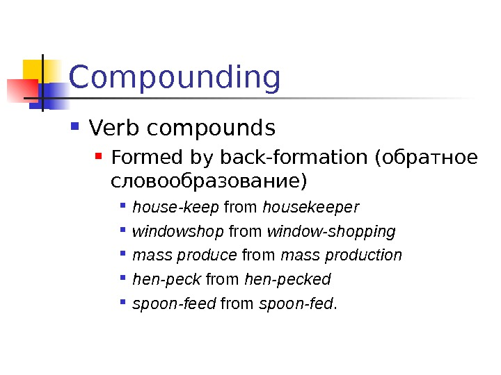 Compounding Verb compounds Formed by back-formation (обратное словообразование) house-keep from housekeeper  windowshop from
