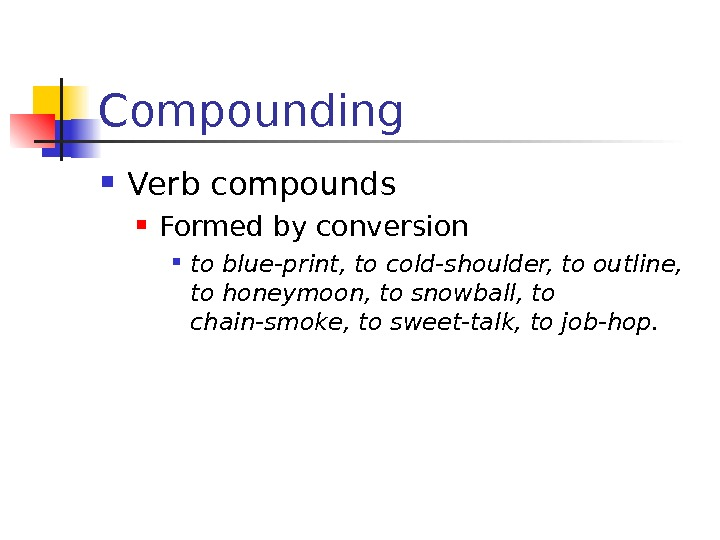 Compounding Verb compounds Formed by conversion to blue-print, to cold-shoulder, to outline,  to