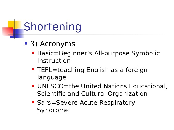 Shortening 3) Acronyms Basic=Beginner's All-purpose Symbolic Instruction TEFL=teaching English as a foreign language UNESCO=the