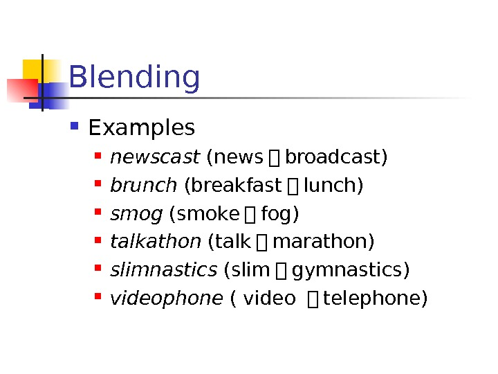 Blending Examples newscast (news + broadcast)  brunch (breakfast + lunch)  smog (smoke
