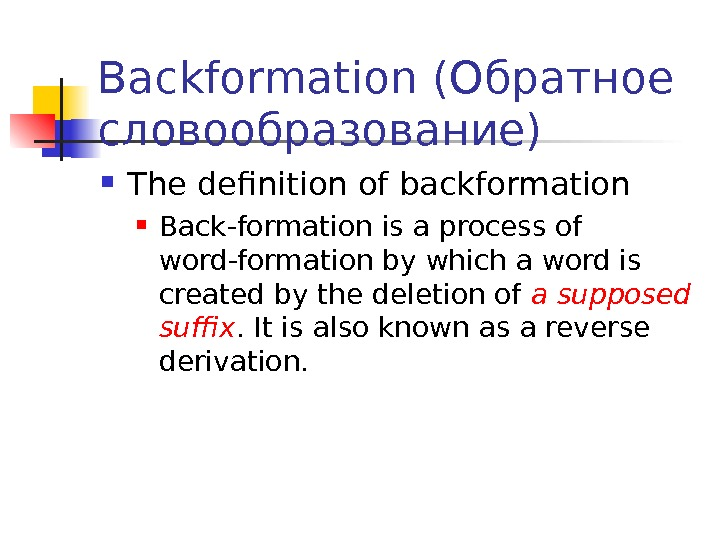 Backformation (Обратное словообразование) The definition of backformation Back-formation  is a process of word-formation