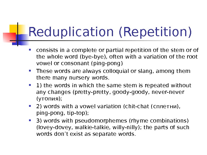 Reduplication (Repetition)  consists in a complete or partial repetition of the stem or