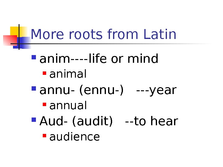 More roots from Latin anim----life or mind animal annu- (ennu-)  ---year annual Aud-