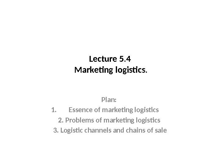Lecture 5. 4 Marketing logistics. Plan:  1. Essence of marketing logistics 2. Problems