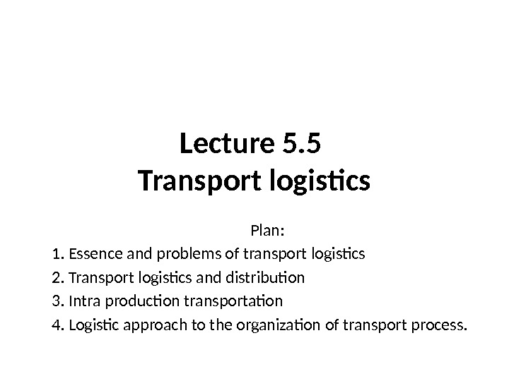 Lecture 5. 5 Transport logistics Plan: 1. Essence and problems of transport logistics 2.