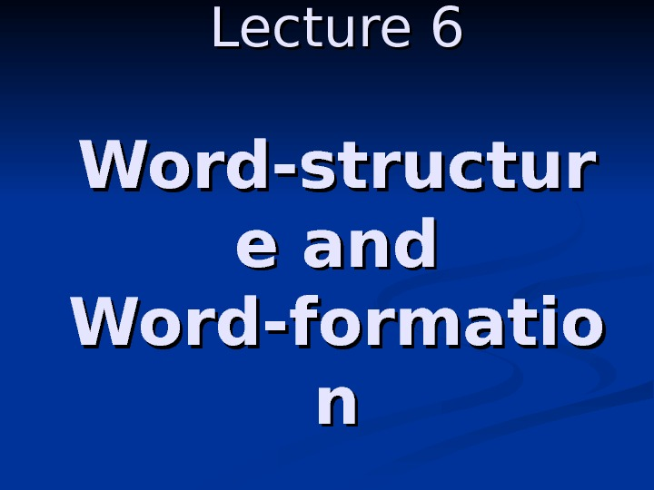 Lecture 6 Word-structur e and Word-formatio nn