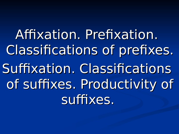 Affixation. Prefixation. .  Classifications of prefixes. Suffixation. .  Classifications of suffixes. .