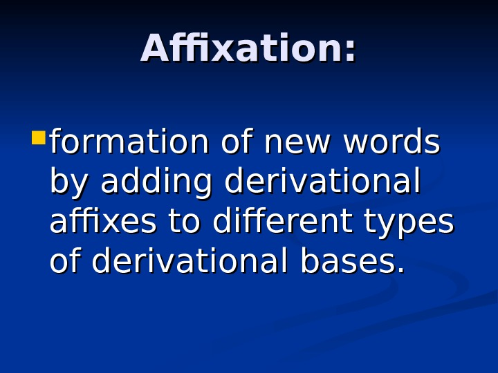Affixation:  formation of new words by adding derivational affixes to different types of