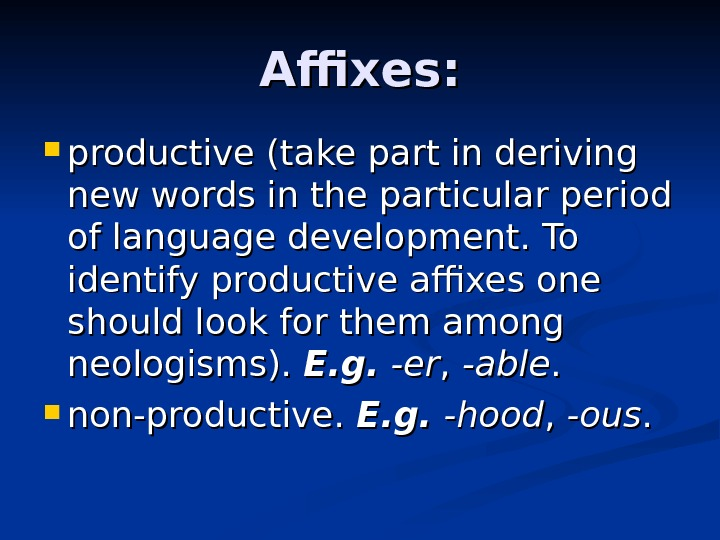 Affixes:  productive ( ( take part in deriving new words in the particular