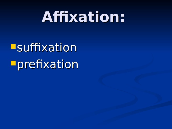 Affixation:  suffixation  prefixation