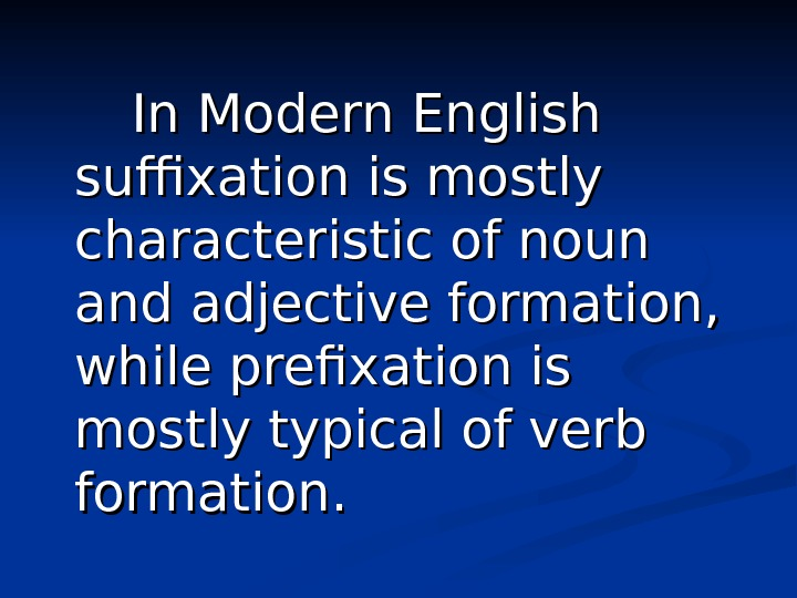In Modern English suffixation is mostly characteristic of noun and adjective formation,