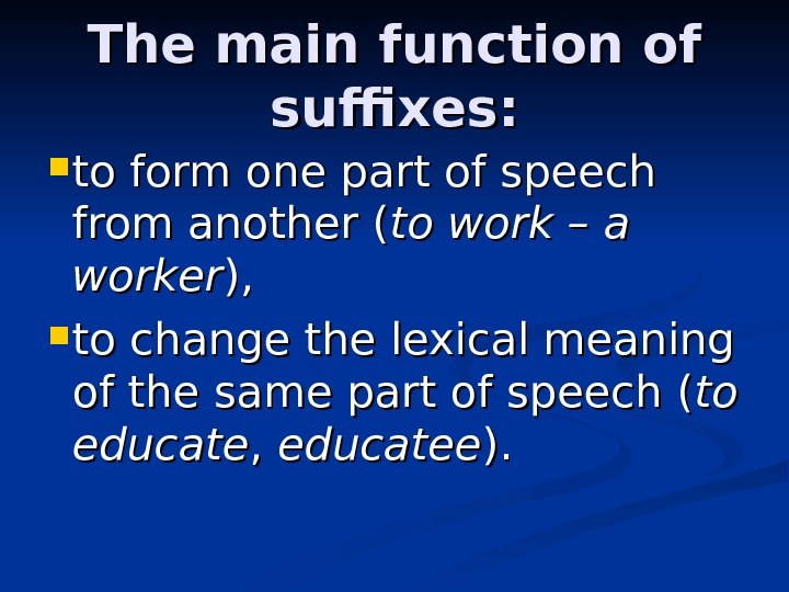 The main function of suffixes:  to form one part of speech from another