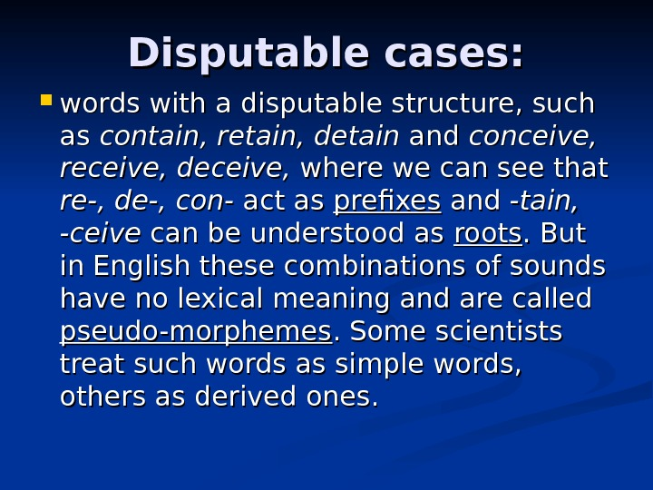Disputable cases:  words with a disputable structure, such as as contain, retain, detain