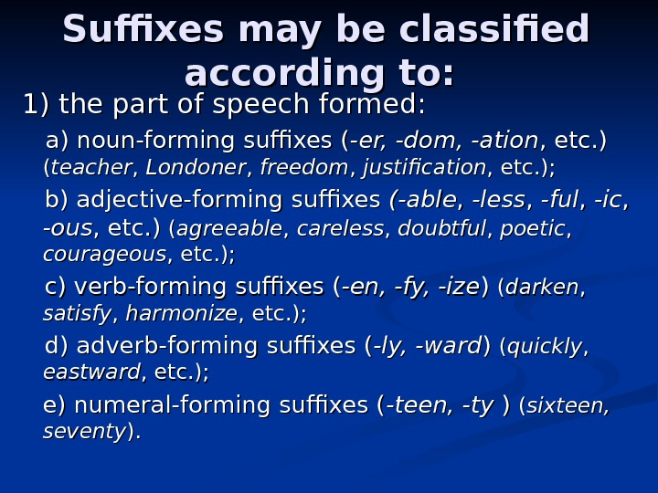 Suffixes may be classified according to:  1) the part of speech formed:
