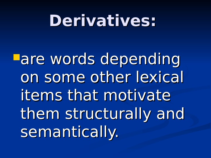 Derivatives:  are words depending on some other lexical items that motivate them structurally