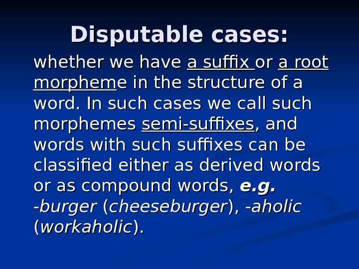 Disputable cases:  whether we have a suffix or or a root morphem e