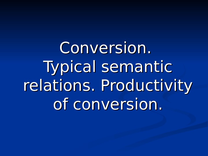 Conversion.  Typical semantic relations. Productivity of conversion.