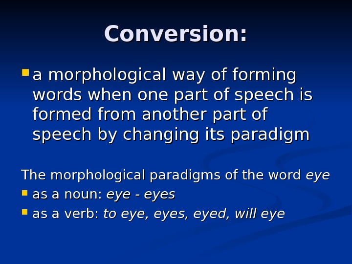 Conversion:  a morphological way of forming words when one part of speech is