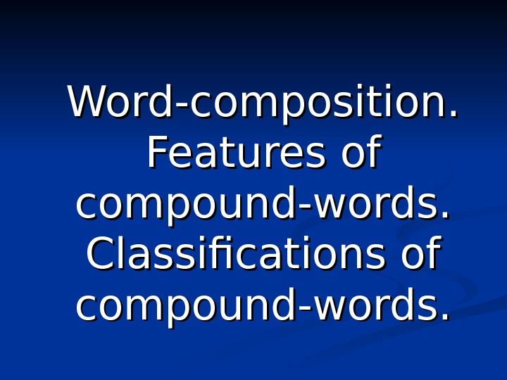 Word-composition.  Features of compound-words.  Classifications of compound-words.