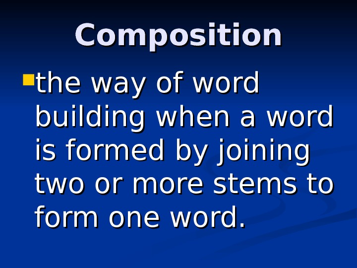 Composition the way of word building when a word is formed by joining two