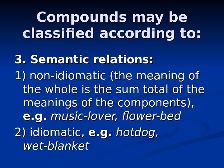Compounds may be classified according to: 3. Semantic relations: 1) non-idiomatic (the meaning of