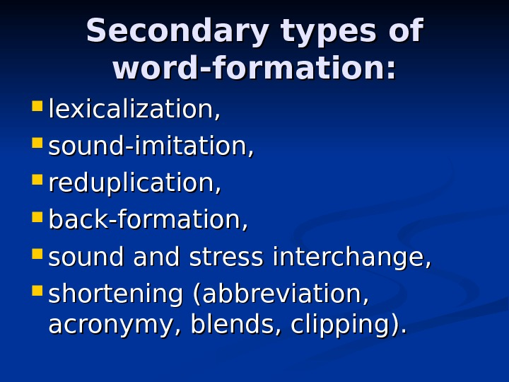 Secondary types of word-formation:  lexicalization,  sound-imitation,  reduplication,  back-formation,  sound