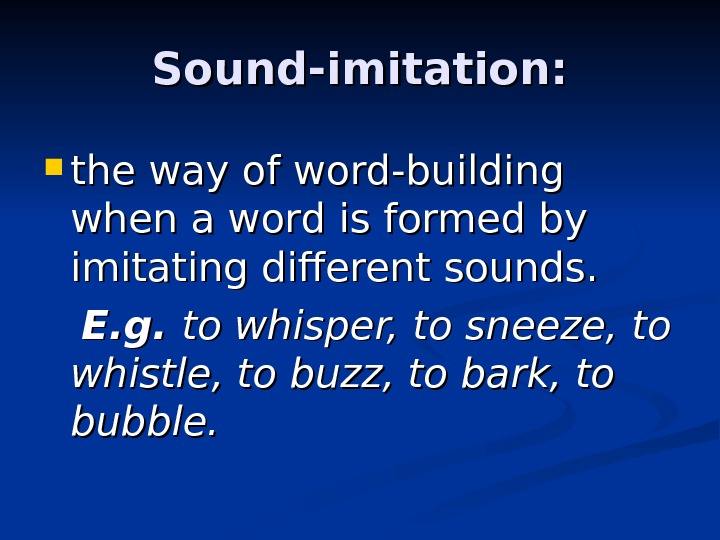 Sound-imitation:  the way of word-building when a word is formed by imitating different