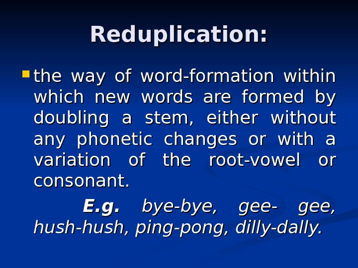 Reduplication:  the way of word-formation within which new words are formed by doubling
