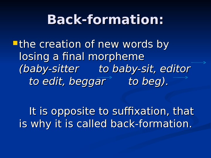 Back-formation:  the creation of new words by losing a final morpheme (baby-sitter