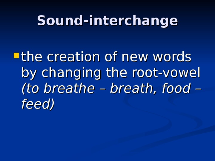 Sound-interchange the creation of new words by changing the root-vowel (to breathe – breath,